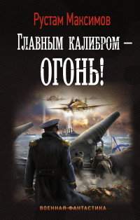 Главным калибром - огонь!: Роман