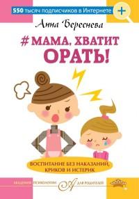 Мама, хватит орать! Воспитание без наказаний, криков и истерик