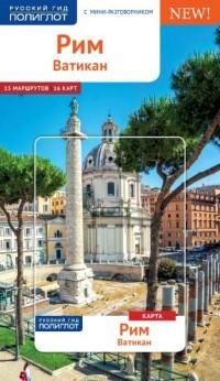 Рим и Ватикан: Путеводитель: С мини-разговорником: 15 маршрутов, 16 карт