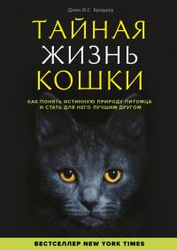 Тайная жизнь кошки. Как понять истинную природу питомца и стать для него