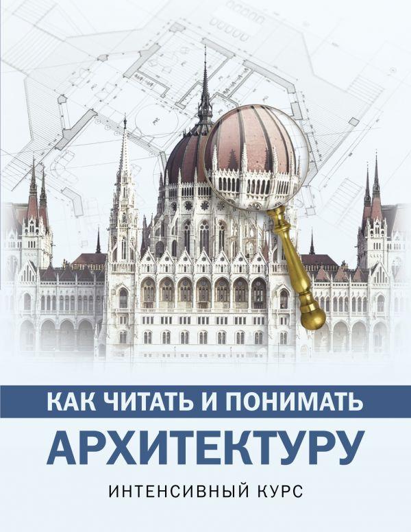 Как читать и понимать архитектуру: Интенсивный курс