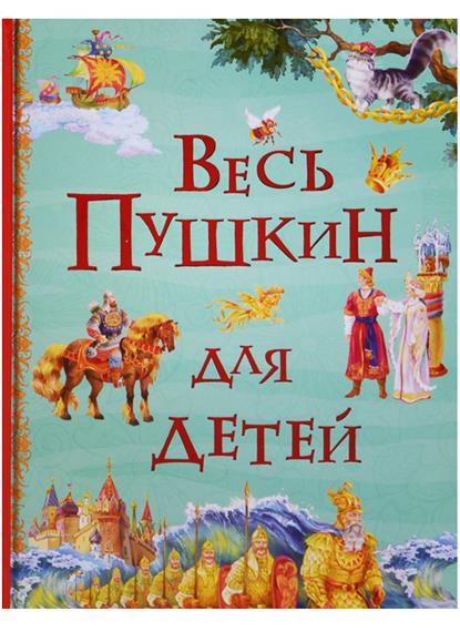 Весь Пушкин для детей: Сказки, стихи, поэма