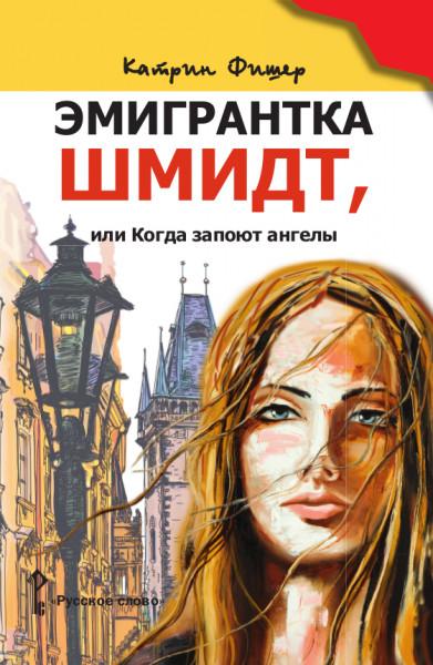 Эмиигрантка Шмидт, или Когда запоют ангелы: Роман