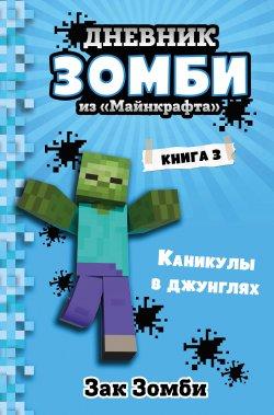 """Дневник Зомби из """"Майнкрафта"""". Книга 3. Каникулы в джунглях"""