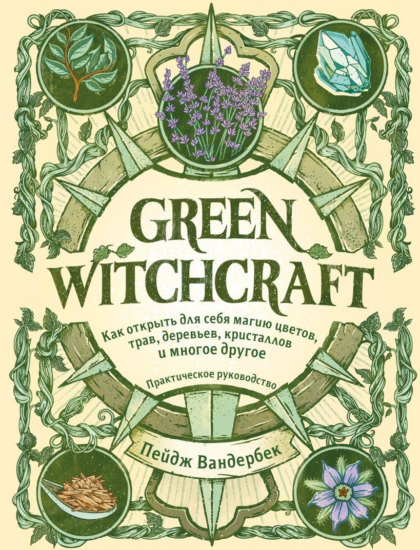 Green Witchcraft. Как открыть для себя магию цветов, трав, деревьев, кристаллов и многое другое. Практическое руководство