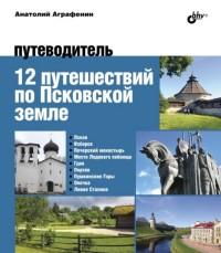 12 путешествий по Псковской земле: Путеводитель