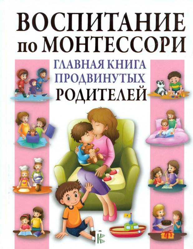 Воспитание по Монтессори. Главная книга продвинутых родителей
