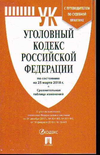 Уголовный кодекс РФ: По сост. на 25.03.18 г. + сравнительная таблица измен