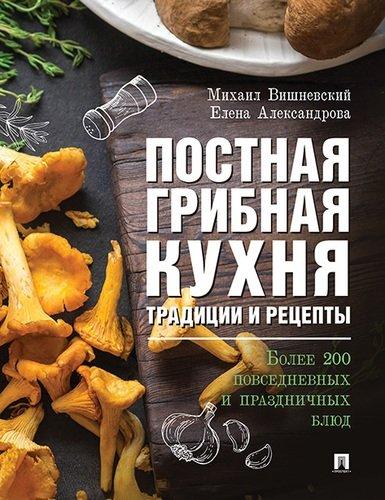 Постная грибная кухня: Тадиции и рецепты. Более 200 повседневных и праздни