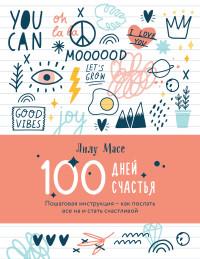 100 дней счастья. Пошаговая инструкция - как послать все на и стать счастли