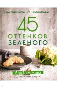 45 оттенков зеленого. Здоровые рецепты и красивые блюда. Для вегетарианцев
