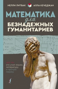 Математика для безнадежных гуманитариев. Для тех, кто учил языки, литератур