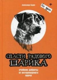Спасти рядового Шарика: Учебник доброты от ветеринарного врача