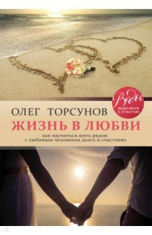 Жизнь в любви. Как научиться жить рядом с любимым человеком долго и счастл