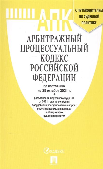 Арбитражный процессуальный кодекс РФ: По состоянию на 25.10.21 с таблицей изменений и с путеводителем по судебной практике
