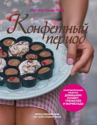Конфетный период. Очаровательные рецепты домашних конфет, трюфелей и мармел