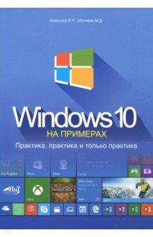 Windows 10 на примерах. Практика, практика и только практика