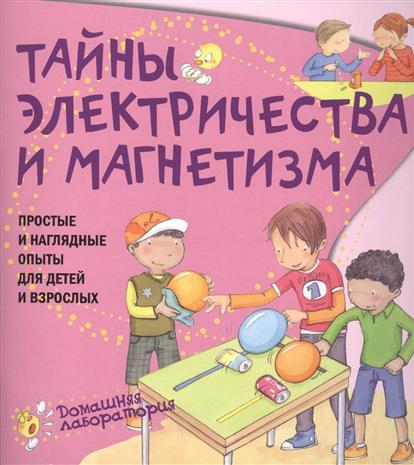 Тайны электричества и магнетизма: Простые и наглядные опыты для детей и взр