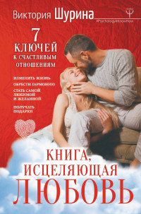 Книга, исцеляющая любовь. 7 ключей к счастливым отношениям