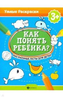 Как понять ребенка?: рисуночные тесты для детей: 3+