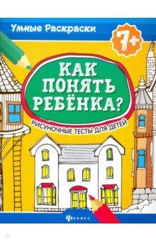 Как понять ребенка?: рисуночные тесты для детей: 7+