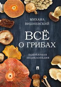 Все о грибах: Популярная энциклопедия