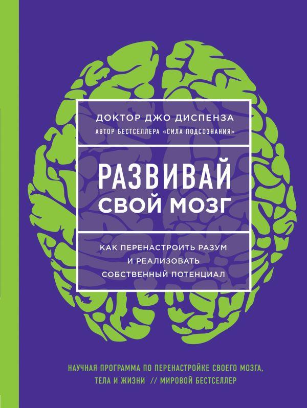 Развивай свой мозг. Как перенастроить разум и реализовать собственный потен